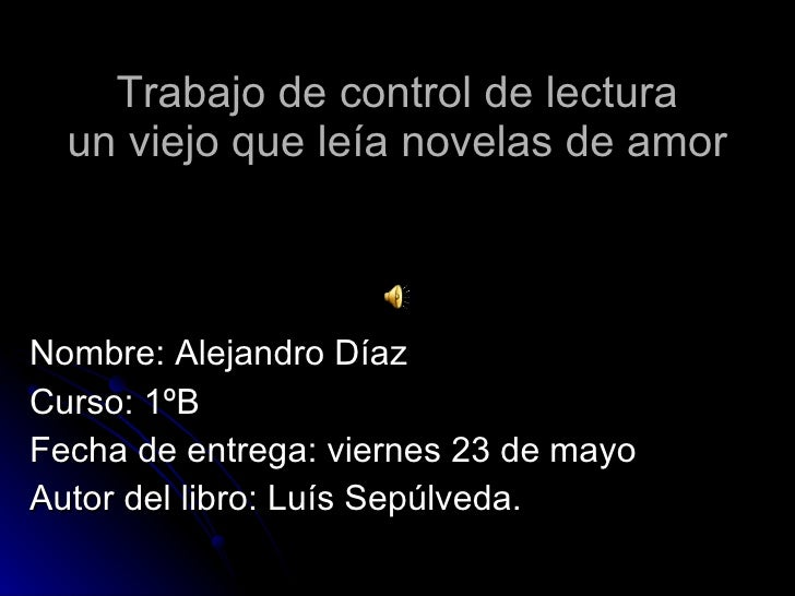 Trabajo de control de lectura un viejo que leía novelas de amor Nombre: Alejandro Díaz Curso: 1ºB Fecha de entrega: vierne...