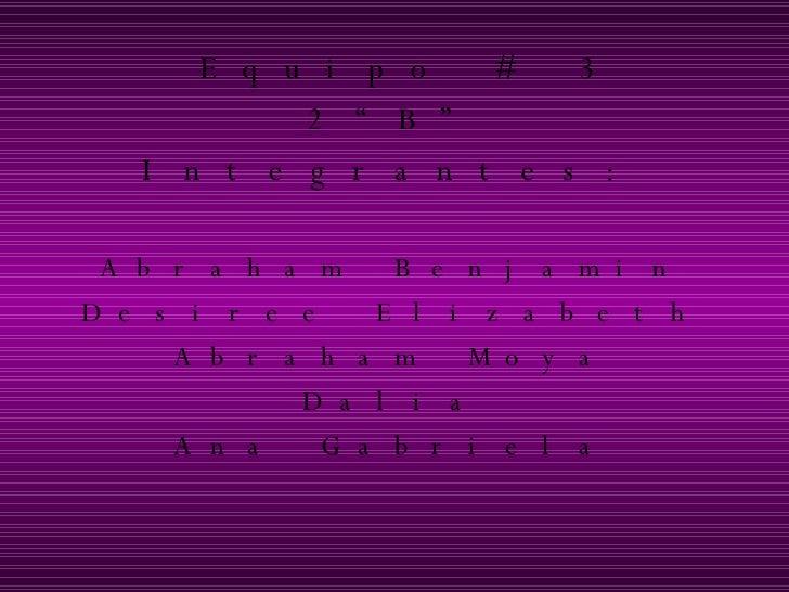 """<ul><li>Equipo # 3 </li></ul><ul><li>2 """"B"""" </li></ul><ul><li>Integrantes: </li></ul><ul><li>Abraham Benjamin </li></ul><ul..."""