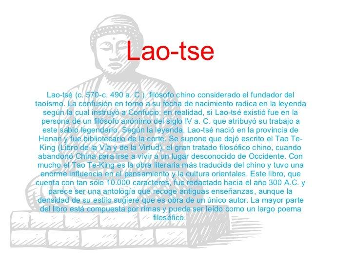 Lao-tse Lao-tsé (c. 570-c. 490 a. C.), filósofo chino considerado el fundador del taoísmo. La confusión en torno a su fech...