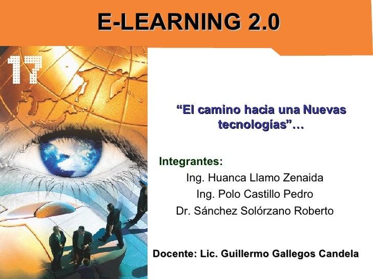 "E-LEARNING 2.0 Integrantes: Ing. Huanca Llamo Zenaida Ing. Polo Castillo Pedro Dr. Sánchez Solórzano Roberto "" El camino h..."