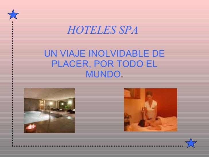 HOTELES   SPA UN VIAJE INOLVIDABLE DE PLACER, POR TODO EL MUNDO .