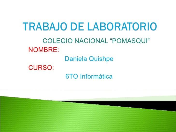 """COLEGIO NACIONAL """"POMASQUI"""" NOMBRE: Daniela Quishpe CURSO: 6TO Informática"""