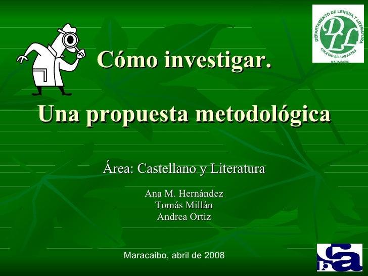 Cómo investigar. Una propuesta metodológica Área: Castellano y Literatura Ana M. Hernández Tomás Millán Andrea Ortiz Marac...