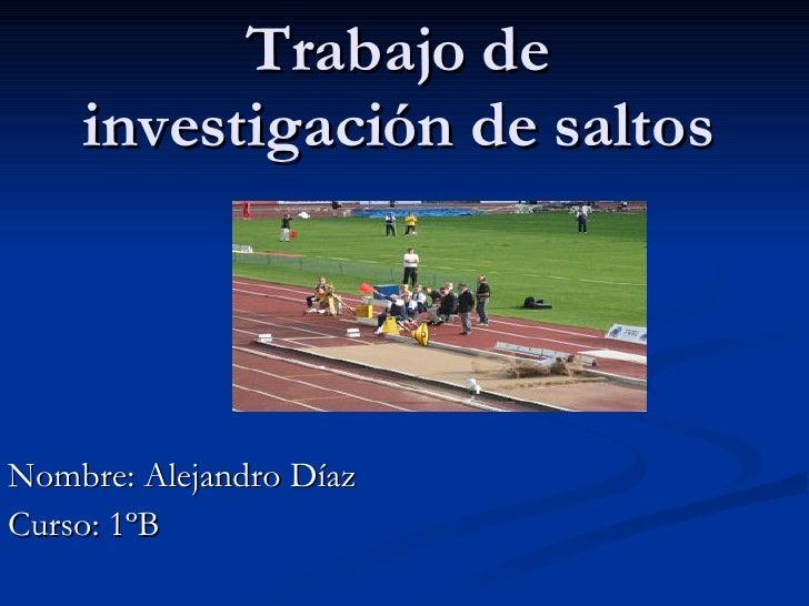 Trabajo de investigación de saltos Nombre: Alejandro Díaz Curso: 1ºB