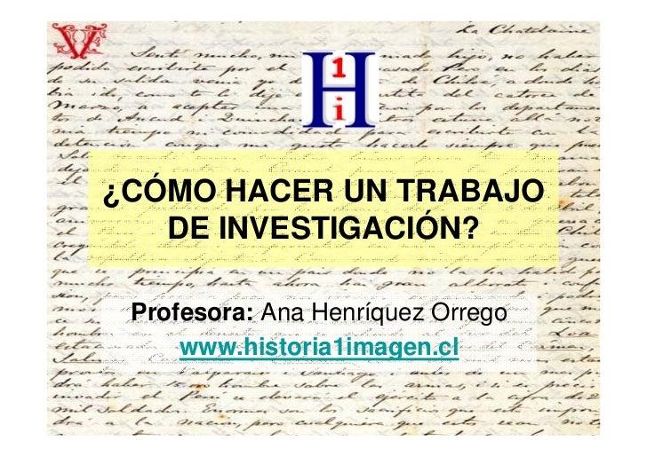 ¿CÓMO HACER UN TRABAJO    DE INVESTIGACIÓN?   Profesora: Ana Henríquez Orrego      www.historia1imagen.cl