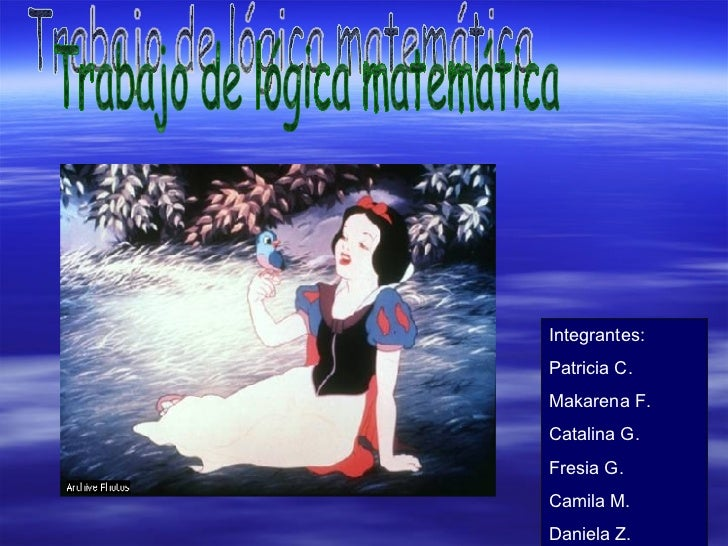 Integrantes: Patricia C. Makarena F. Catalina G. Fresia G. Camila M. Daniela Z. Trabajo de lógica matemática