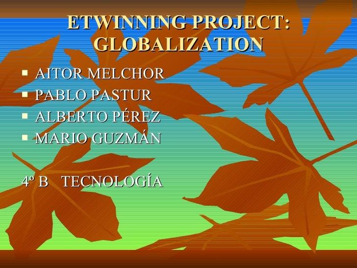 ETWINNING PROJECT: GLOBALIZATION <ul><li>AITOR MELCHOR </li></ul><ul><li>PABLO PASTUR </li></ul><ul><li>ALBERTO PÉREZ </li...