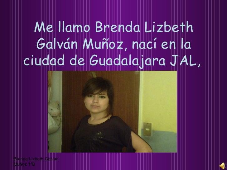 Me llamo Brenda Lizbeth Galván Muñoz, nací en la ciudad de Guadalajara JAL,   Brenda Lizbeth Galvan Muñoz 1ºB