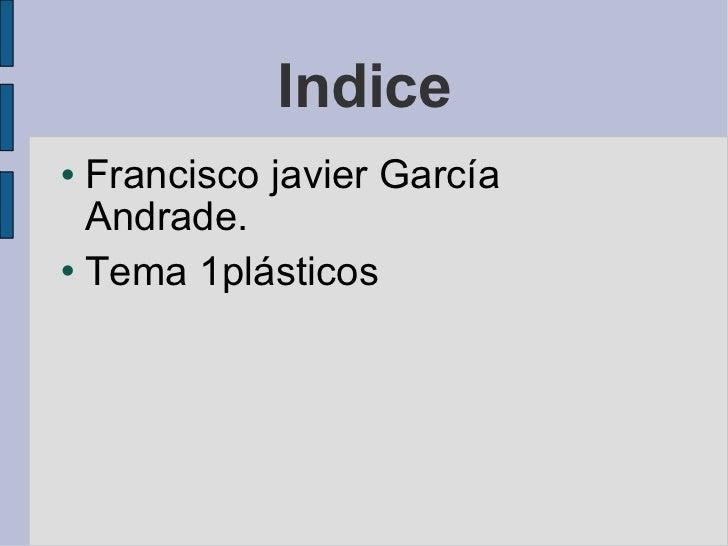 Indice <ul><li>Francisco javier García Andrade.  </li></ul><ul><li>Tema 1plásticos </li></ul>