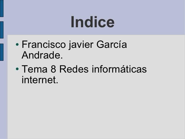 Indice <ul><li>Francisco javier García Andrade.  </li></ul><ul><li>Tema 8 Redes informáticas internet. </li></ul>
