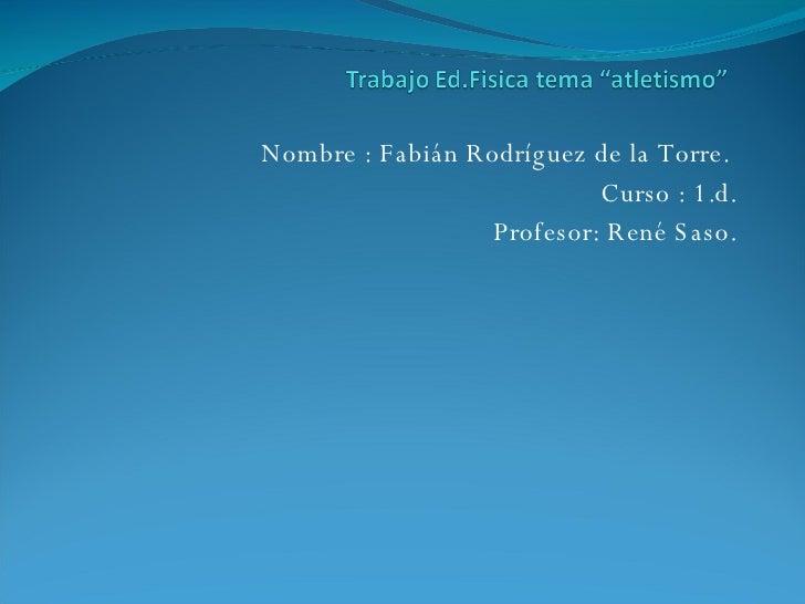 Nombre : Fabián Rodríguez de la Torre.  Curso : 1.d. Profesor: René Saso.