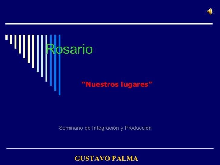 """Rosario """" Nuestros lugares"""" Seminario de Integración y Producción   GUSTAVO PALMA"""