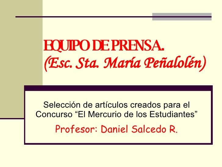 """EQUIPO DE PRENSA. (Esc. Sta. María Peñalolén) Selección de artículos creados para el Concurso """"El Mercurio de los Estudian..."""