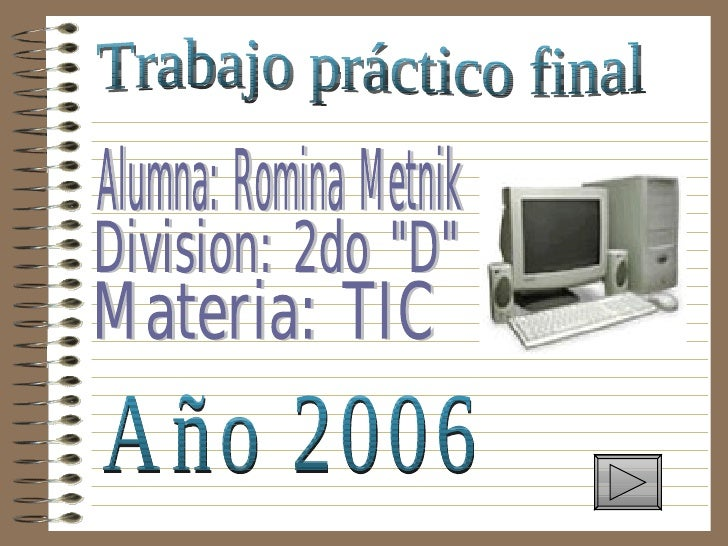 "Trabajo práctico final Alumna: Romina Metnik Division: 2do ""D"" Materia: TIC Año 2006"