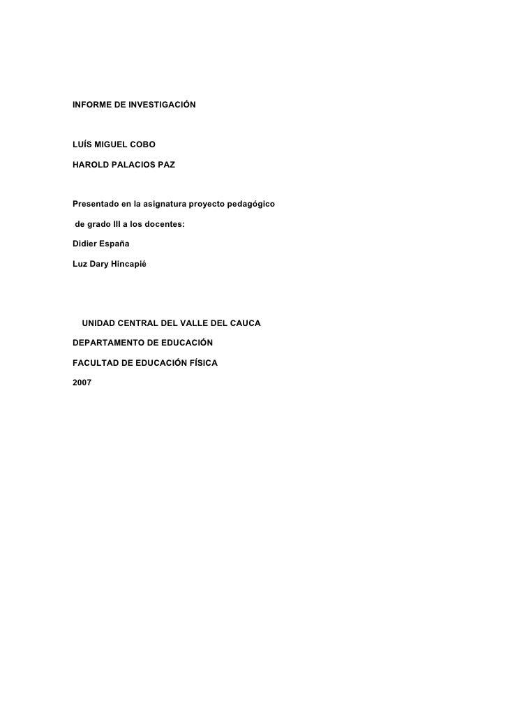 INFORME DE INVESTIGACIÓN    LUÍS MIGUEL COBO  HAROLD PALACIOS PAZ    Presentado en la asignatura proyecto pedagógico  de g...
