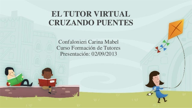 EL TUTOR VIRTUAL CRUZANDO PUENTES Confalonieri Carina Mabel Curso Formación de Tutores Presentación: 02/09/2013