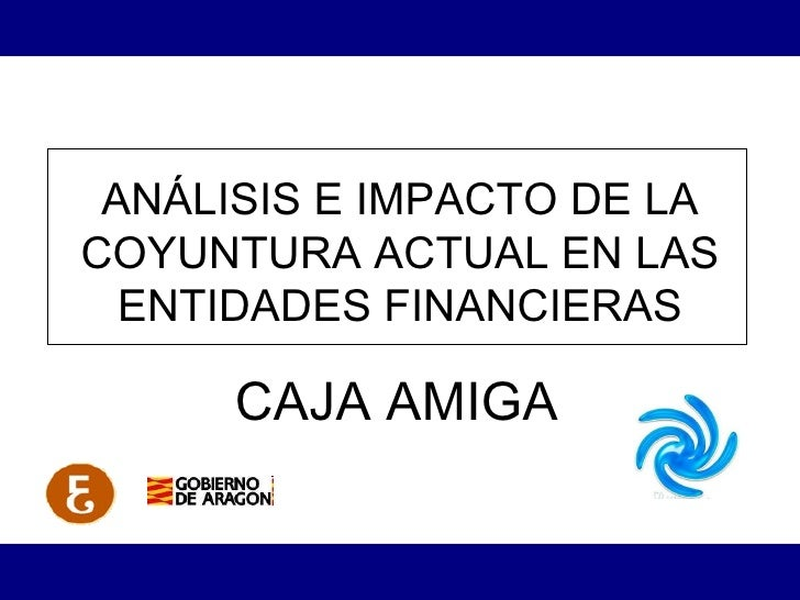 ANÁLISIS E IMPACTO DE LA COYUNTURA ACTUAL EN LAS ENTIDADES FINANCIERAS CAJA AMIGA