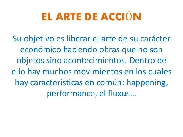 EL ARTE DE ACCIÓN Su objetivo es liberar el arte de su carácter económico haciendo obras que no son objetos sino acontecim...