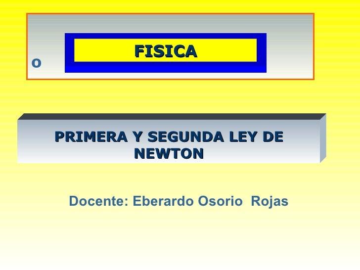 º Docente: Eberardo Osorio  Rojas PRIMERA Y SEGUNDA LEY DE NEWTON FISICA