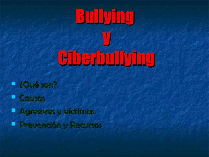 Bullying  y Ciberbullying <ul><li>¿Qué son? </li></ul><ul><li>Causas </li></ul><ul><li>Agresores y víctimas </li></ul><ul>...