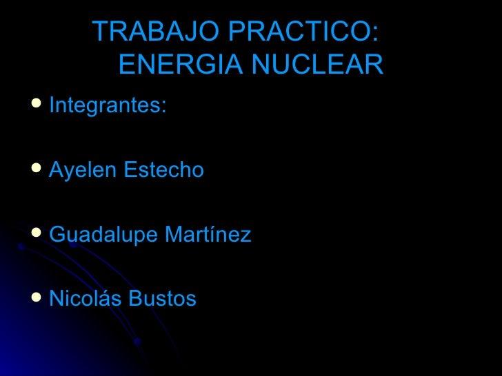 TRABAJO PRACTICO:  ENERGIA NUCLEAR <ul><li>Integrantes: </li></ul><ul><li>Ayelen Estecho </li></ul><ul><li>Guadalupe Martí...