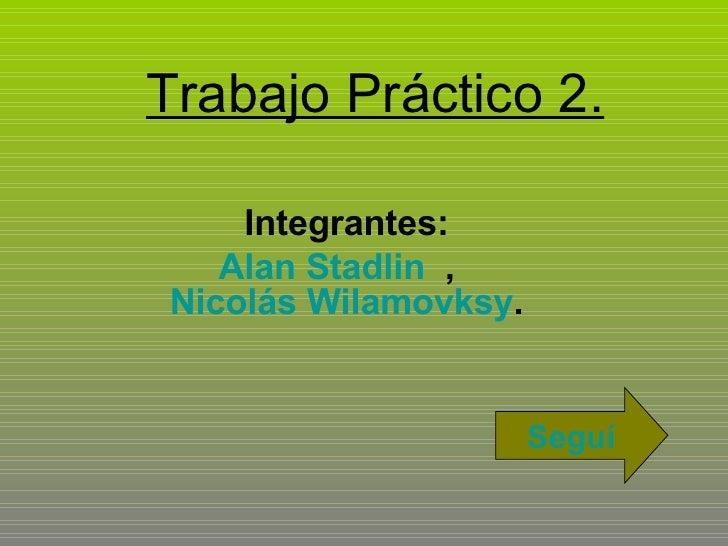 Trabajo Práctico 2. Integrantes: Alan Stadlin   ,  Nicolás Wilamovksy . Seguí