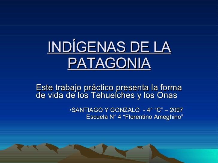 INDÍGENAS DE LA PATAGONIA <ul><li>Este trabajo práctico presenta la forma de vida de los Tehuelches y los Onas  </li></ul>...