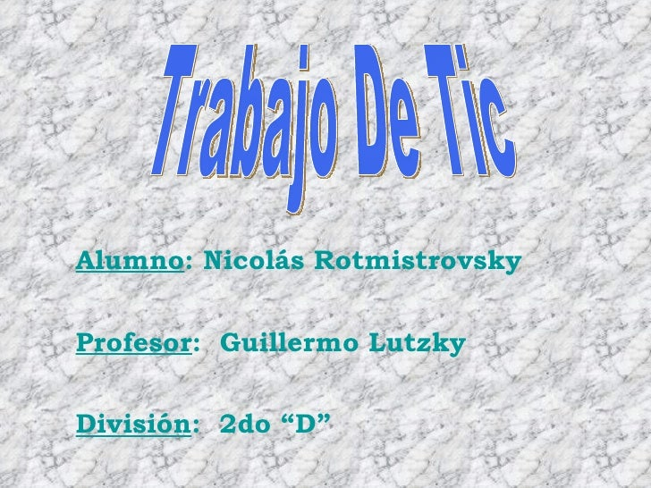 "Trabajo De Tic Alumno : Nicolás Rotmistrovsky Profesor :  Guillermo Lutzky División :  2do ""D"""