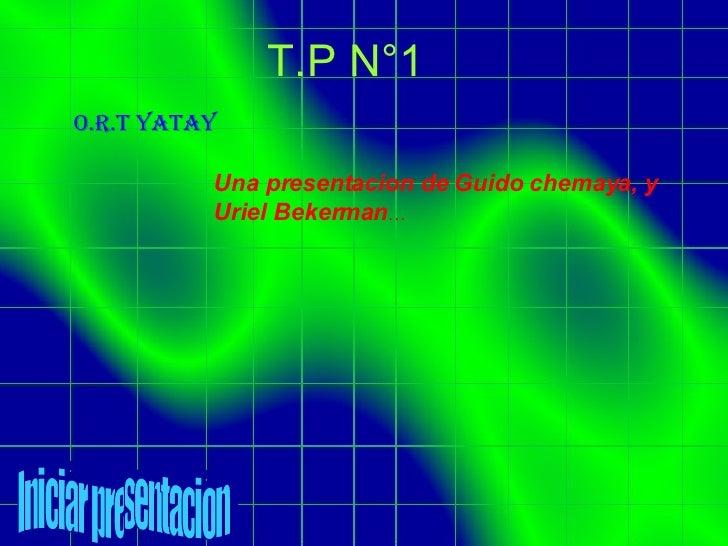 T.P N°1 O.R.T yatay Una presentacion de Guido chemaya, y Uriel Bekerman … Iniciar presentacion
