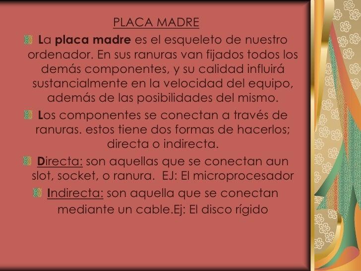 PLACA MADRE   La placa madre es el esqueleto de nuestroordenador. En sus ranuras van fijados todos los    demás componente...