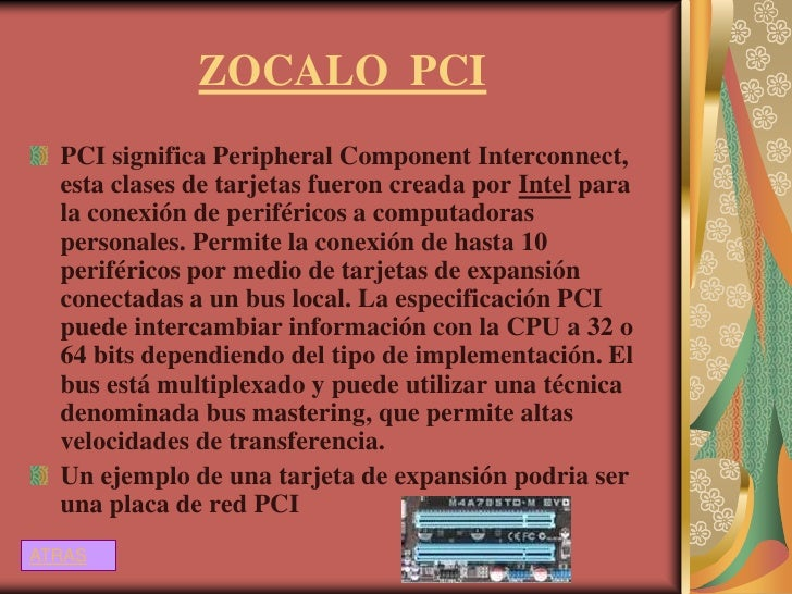 ZOCALO PCI  PCI significa Peripheral Component Interconnect,  esta clases de tarjetas fueron creada por Intel para  la con...