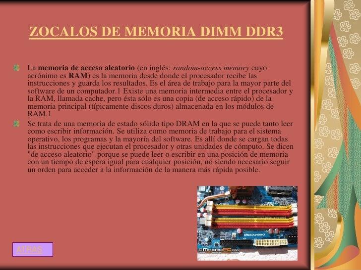 ZOCALOS DE MEMORIA DIMM DDR3  La memoria de acceso aleatorio (en inglés: random-access memory cuyo  acrónimo es RAM) es la...