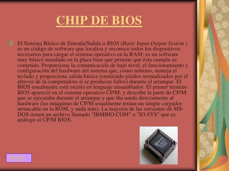 CHIP DE BIOS  El Sistema Básico de Entrada/Salida o BIOS (Basic Input-Output System )  es un código de software que locali...