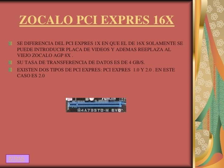 ZOCALO PCI EXPRES 16X  SE DIFERENCIA DEL PCI EXPRES 1X EN QUE EL DE 16X SOLAMENTE SE  PUEDE INTRODUCIR PLACA DE VIDEOS Y A...
