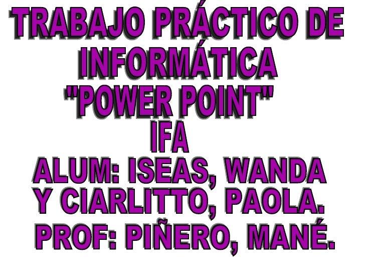 """TRABAJO PRÁCTICO DE INFORMÁTICA """"POWER POINT"""" IFA PROF: PIÑERO, MANÉ. ALUM: ISEAS, WANDA Y CIARLITTO, PAOLA."""