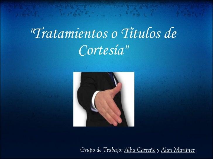 """""""Tratamientos o Títulos de Cortesía"""" Grupo de Trabajo:  Alba Carreño  y  Alan Martínez"""