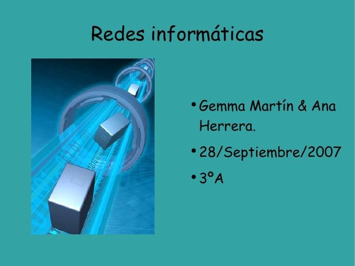Redes informáticas <ul><li>Gemma Martín & Ana Herrera. </li></ul><ul><li>28/Septiembre/2007 </li></ul><ul><li>3ºA </li></ul>