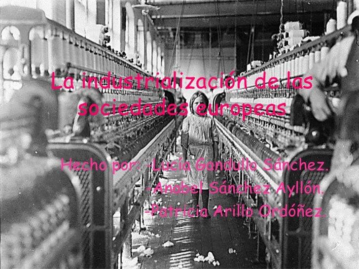 La industrialización de las sociedades europeas Hecho por: -Lucía Gandullo Sánchez. -Anabel Sánchez Ayllón. -Patricia Aril...