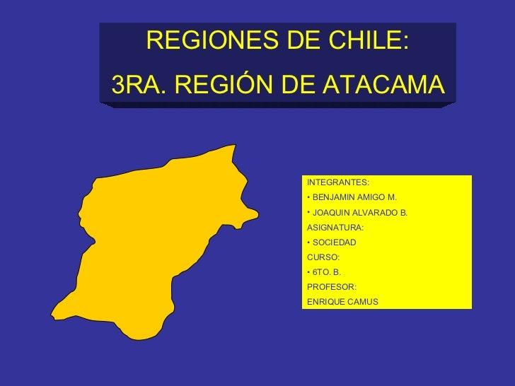REGIONES DE CHILE: 3RA. REGIÓN DE ATACAMA <ul><li>INTEGRANTES: </li></ul><ul><li>BENJAMIN AMIGO M. </li></ul><ul><li>JOAQU...