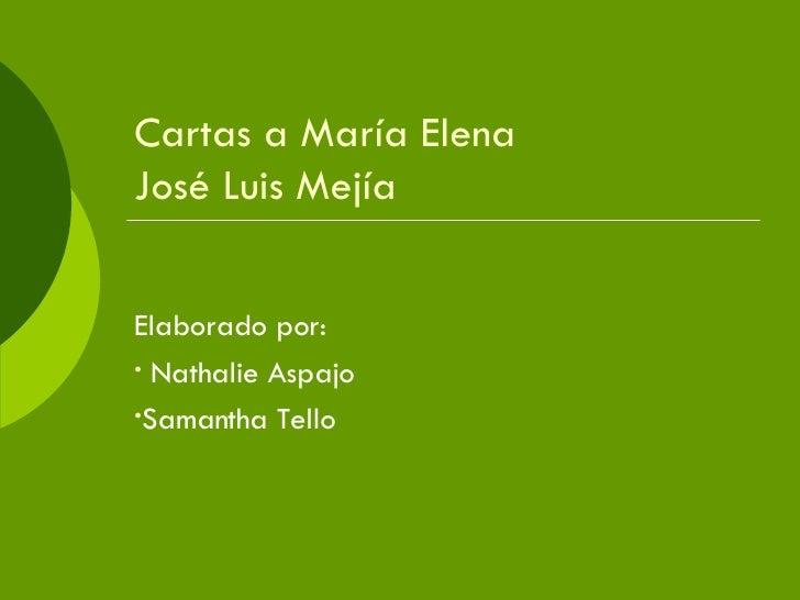 Cartas a María Elena José Luis Mejía <ul><li>Elaborado por: </li></ul><ul><li>Nathalie Aspajo </li></ul><ul><li>Samantha T...