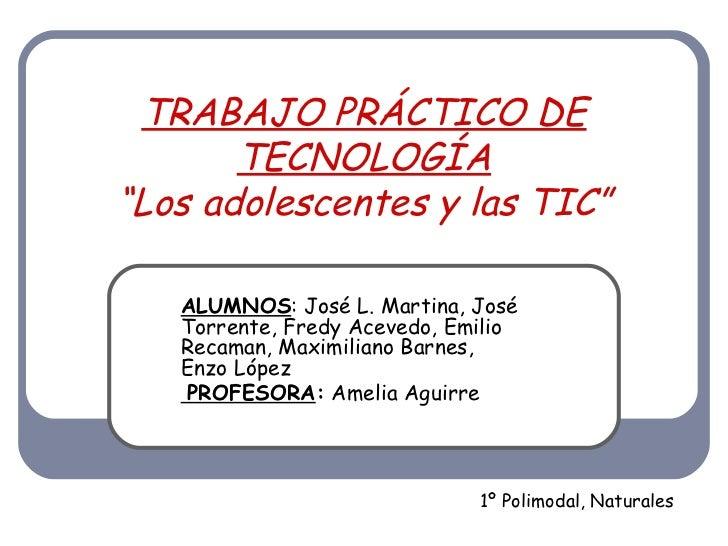 """TRABAJO PRÁCTICO DE TECNOLOGÍA """"Los adolescentes y las TIC"""" ALUMNOS : José L. Martina, José Torrente, Fredy Acevedo, Emili..."""