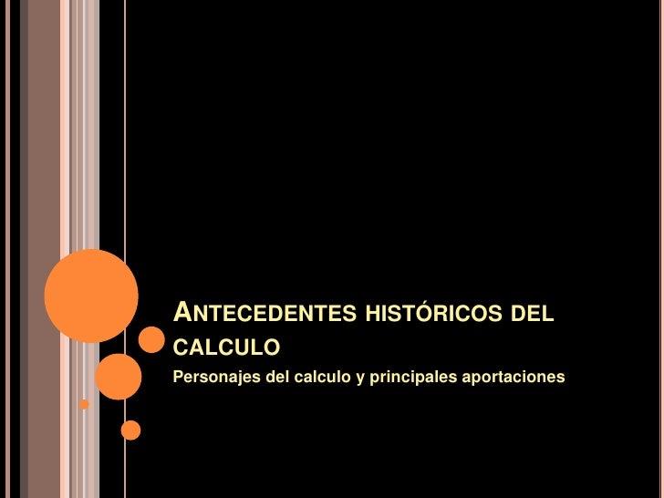 ANTECEDENTES HISTÓRICOS DEL CALCULO Personajes del calculo y principales aportaciones