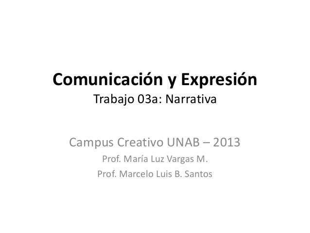 Comunicación y Expresión    Trabajo 03a: Narrativa Campus Creativo UNAB – 2013      Prof. María Luz Vargas M.     Prof. Ma...