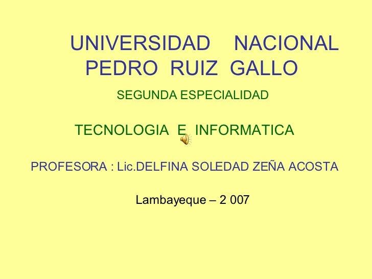 UNIVERSIDAD  NACIONAL  PEDRO  RUIZ  GALLO SEGUNDA ESPECIALIDAD TECNOLOGIA  E  INFORMATICA PROFESORA : Lic.DELFINA SOLEDAD ...