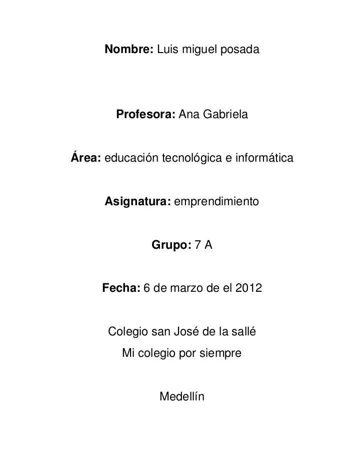 Nombre: Luis miguel posada        Profesora: Ana GabrielaÁrea: educación tecnológica e informática      Asignatura: empren...
