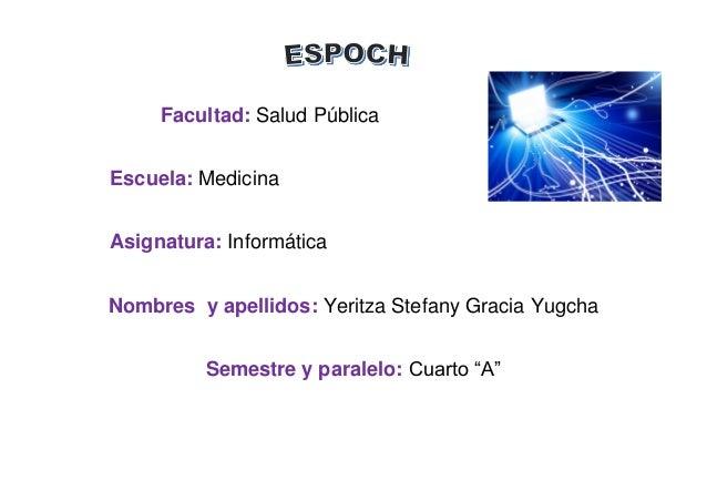Facultad: Salud Pública  Escuela: Medicina  Asignatura: Informática  Nombres y apellidos: Yeritza Stefany Gracia Yugcha  S...