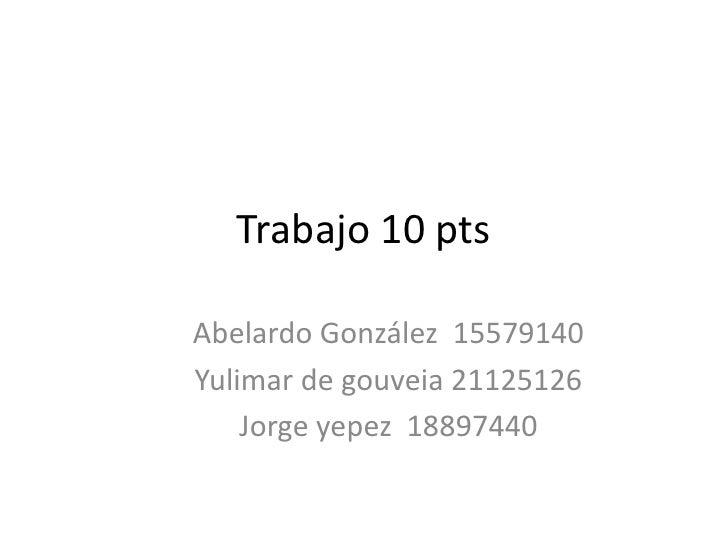Trabajo 10 pts<br />Abelardo González  15579140<br />Yulimar de gouveia 21125126<br />Jorge yepez  18897440<br />