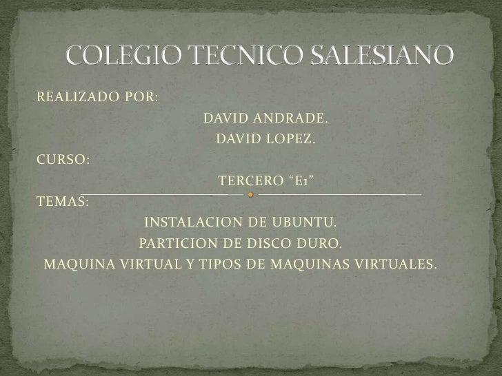"""COLEGIO TECNICO SALESIANO<br />REALIZADO POR:<br />DAVID ANDRADE.<br />DAVID LOPEZ.<br />CURSO:<br />TERCERO """"E1""""<br />..."""