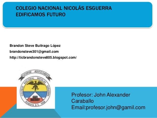 COLEGIO NACIONAL NICOLÁS ESGUERRA EDIFICAMOS FUTURO Brandon Steve Buitrago López brandonsteve301@gmail.com http://ticbrand...