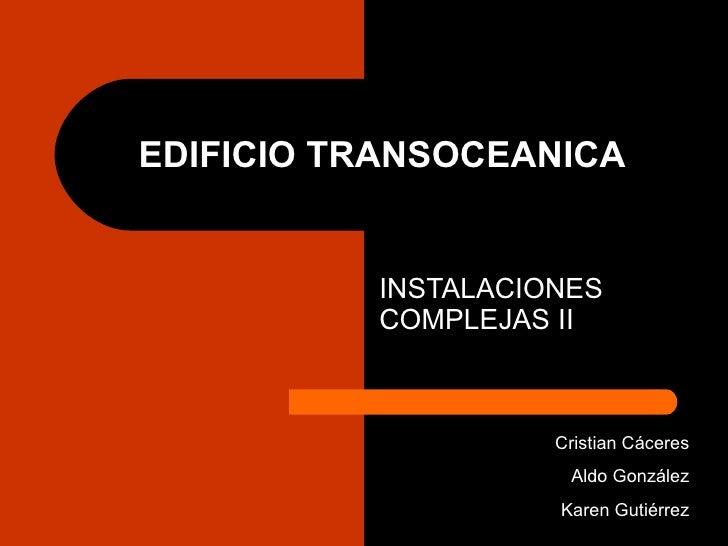 EDIFICIO TRANSOCEANICA INSTALACIONES COMPLEJAS II Cristian Cáceres Aldo González Karen Gutiérrez